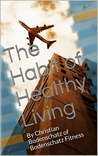 The Habit of Healthy Living: By Christian Bodenschatz of Bodenschatz Fitness (English Edition)
