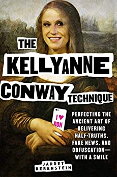 The Kellyanne Conway Technique: Perfecting the Ancient Art of Delivering Half-Truths, Fake News, and Obfuscation—With a Smile by [Jarret Berenstein]