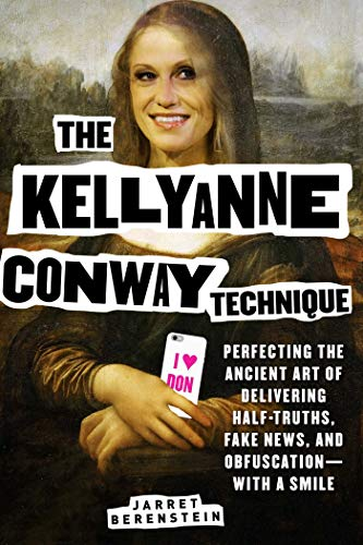 Image of The Kellyanne Conway Technique: Perfecting the Ancient Art of Delivering Half-Truths, Fake News, and Obfuscation―With a Smile
