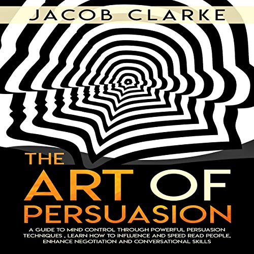 The Art of Persuasion: A Guide to Mind Control Through Powerful Persuasion Techniques: Learn how to Influence and Speed Read People, Enhance Negotiation and Conversational Skills. audiobook cover art