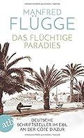 Das flchtige Paradies: Deutsche Schriftsteller im Exil an der Cte d'Azur
