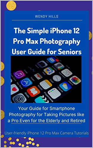 The Simple iPhone 12 Pro Max Photography User Guide for Seniors: Your Guide for Smartphone Photography for Taking Pictures like a Pro Even for the Elderly and Retired (English Edition)