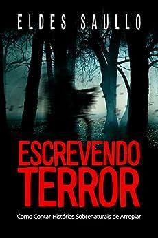 Escrevendo Terror: Como Contar Histórias Sobrenaturais de Arrepiar (Segredos do Best-Seller) por [Eldes Saullo]