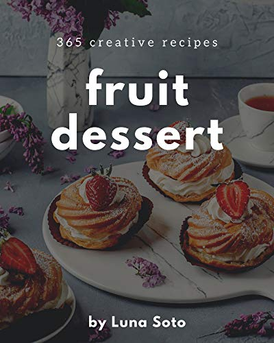 365 Creative Fruit Dessert Recipes: A Fruit Dessert Cookbook You Won't be Able to Put Down (English Edition)