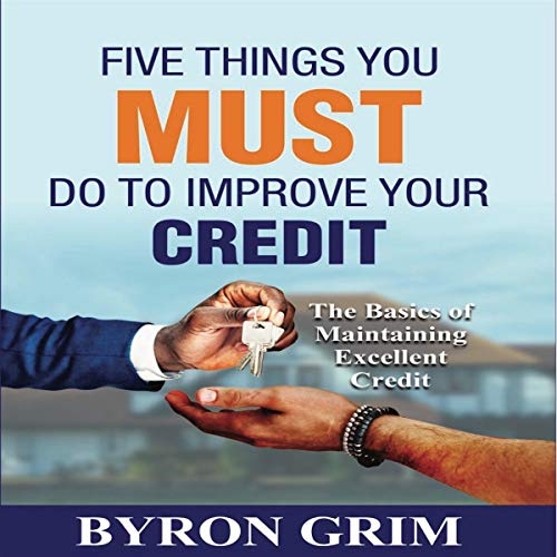 Five Things You Must Do to Improve Your Credit: The Basics of Maintaining Excellent Credit audiobook cover art