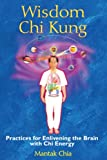 Wisdom Chi Kung: Practices for Enlivening the Brain with Chi Energy - Mantak Chia