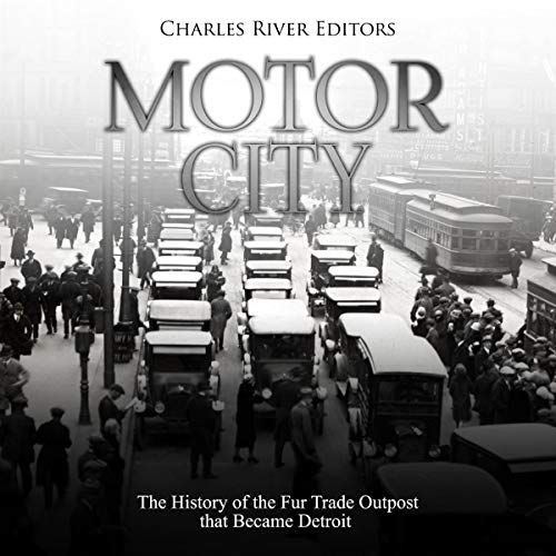 Motor City     The History of the Fur Trade Outpost that Became Detroit              By:                                                                                                                                 Charles River Editors                               Narrated by:                                                                                                                                 Scott Clem                      Length: 2 hrs and 19 mins     Not rated yet     Overall 0.0