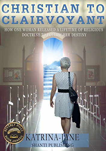 Christian to Clairvoyant: How One Woman Released a Lifetime of Religious Doctrine to Follow Her Destiny