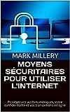MOYENS SÉCURITAIRES POUR UTILISER L'INTERNET: Protégez vos actifs numériques, votre confidentialité et vos transactions en ligne