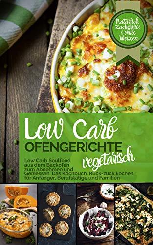 LOW CARB OFENGERICHTE Vegetarisch - Low Carb Soulfood aus dem Backofen zum Abnehmen und Genießen: DAS KOCHBUCH Ruck-zuck kochen für Anfänger, Berufstätige ... Weizen (Genussvoll abnehmen - Low Carb 5)