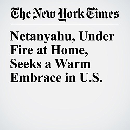 Netanyahu, Under Fire at Home, Seeks a Warm Embrace in U.S. copertina