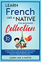 Learn French Like a Native for Beginners Collection - Level 1 & 2: Learning French in Your Car Has Never Been Easier! Have Fun with Crazy Vocabulary, Daily Used Phrases & Correct Pronunciations (French Language Lessons)