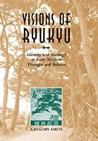 Visions of Ryukyu: Identity and Ideology in Early-Modern Thought and Politics