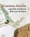 Il torrione Alicorno. Caposaldo meridionale delle mura di Padova. Ediz. illustrata