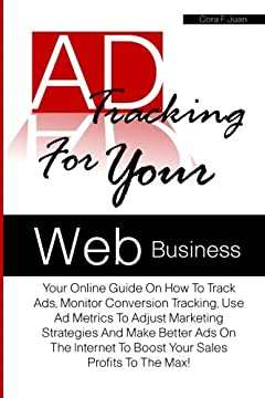Ad Tracking For Your Web Business: Your Online Guide On How To Track Ads, Monitor Conversion Tracking, Use Ad Metrics To Adjust Marketing Strategies ... To Boost Your Sales Profits To The Max