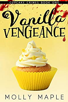 Vanilla Vengeance: A Small Town Cupcake Cozy Mystery (Cupcake Crimes Series Book 1) by [Molly Maple]