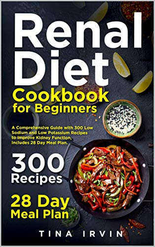 Renal Diet Cookbook for Beginners: A Comprehensive Guide with 300 Low Sodium and Low Potassium Recipes to Improve Kidney Function, Includes 28 Day Meal Plan. 1