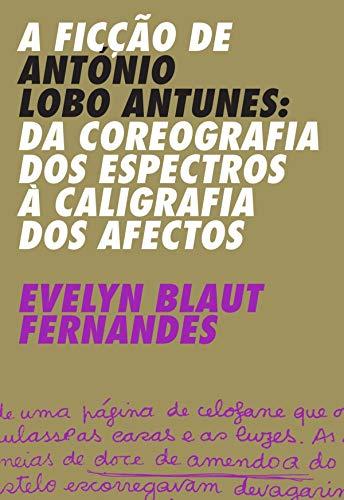 A Ficção de António Lobo Antunes – Da Coreografia dos Espectros à Caligrafia dos Afectos