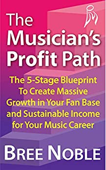 The Musician's Profit Path: The 5-Stage Blueprint To Create Massive Growth In Your Fan Base and Sustainable Income For Your Music Career by [Bree Noble]