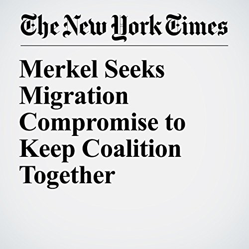 Merkel Seeks Migration Compromise to Keep Coalition Together copertina