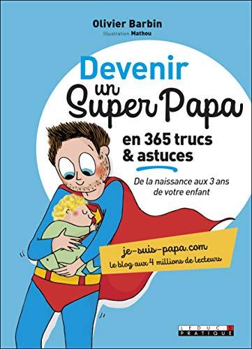 Devenir un super papa en 365 trucs et astuces: de la naissance aux 3 ans de votre enfant