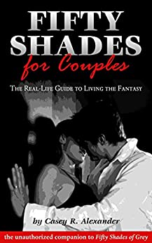 Fifty Shades for Couples: The Real-Life Guide to Living the Fantasy by [Casey R. Alexander]