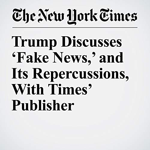 『Trump Discusses 'Fake News,' and Its Repercussions, With Times' Publisher』のカバーアート