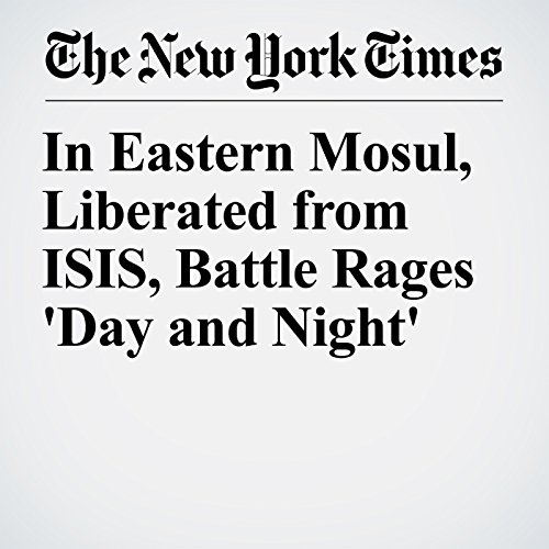 In Eastern Mosul, Liberated from ISIS, Battle Rages 'Day and Night' audiobook cover art