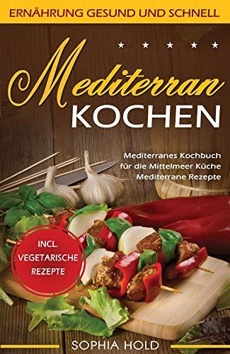 MEDITERRAN KOCHEN: Mediterranes Kochbuch für die Mittelmeer Küche - Mediterrane Rezepte - Incl. Vegetarische Rezepte - Ernährung gesund und schnell