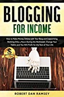 Blogging for Income: How to Make Money Online with Your Blog and Copywriting, Working Only 4 Hours During the Workweek. Change Your Habits and You Will Profit for the Rest of Your Life.