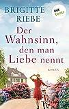 Der Wahnsinn, den man Liebe nennt: Roman von Brigitte Riebe