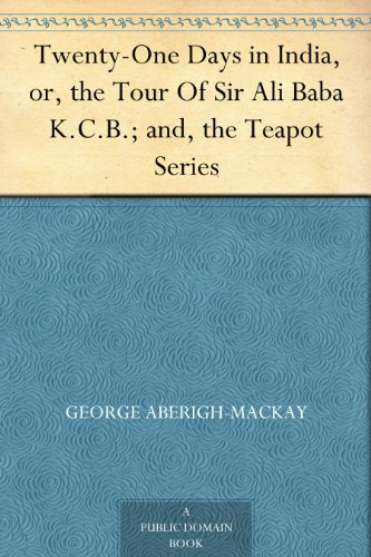 Twenty-One Days in India, or, the Tour Of Sir Ali Baba K.C.B.; and, the Teapot Series
