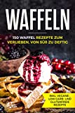 Waffeln - 150 Waffel Rezepte zum Verlieben, von süß zu deftig inklusive vegane, low carb und...