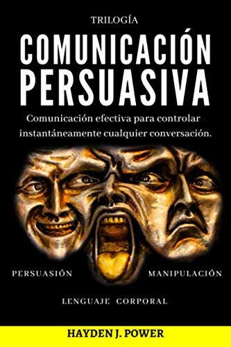 COMUNICACIÓN PERSUASIVA: 3 libros en 1 (Persuasión - Manipulación - Lenguaje Corporal). Comunicación Efectiva para controlar instantáneamente cualquier conversación