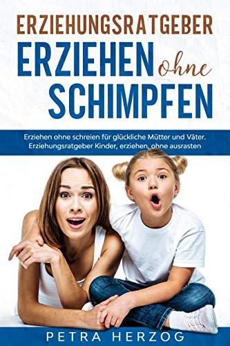 Erziehungsratgeber – Erziehen ohne Schimpfen: Erziehen ohne schreien für glückliche Mütter und Väter. Erziehungsratgeber Kinder, erziehen, ohne ausrasten.