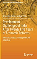 Development Challenges of India After Twenty Five Years of Economic Reforms: Inequality, Labour, Employment and Migration (India Studies in Business and Economics)