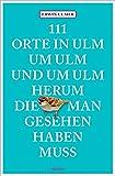 111 Orte in Ulm um Ulm und um Ulm herum, die man gesehen haben muss: Reiseführer