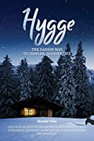 Hygge: The Danish Way To Simpler, Happier Life. Discover Secrets To Managing A Fast Lifestyle And Introduce Unending Happiness To Your Home With Art Of Hygge.