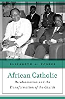 African Catholic: Decolonization and the Transformation of the Church