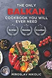The Only Balkan Cookbook You Will Ever Need: Get Your Taste Of Balkan With 80 Plus Recipes From Serbian, Bosnian, And Croatian Cuisine