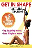 Get In Shape With Kettlebell Training: The 30 Best Kettlebell Workout Exercises and Top Sculpting Moves To Lose Weight At Home (Get In Shape Workout Routines and Exercises, Band 3)