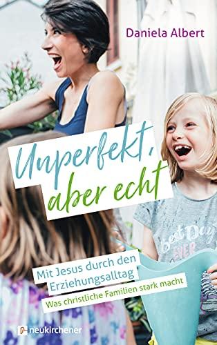 Unperfekt, aber echt: Mit Jesus durch den Erziehungsalltag. Was christliche Familien stark macht