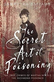 The Secret Art of Poisoning: The True Crimes of Martha Needle, the Richmond Poisoner by [Samantha Battams]
