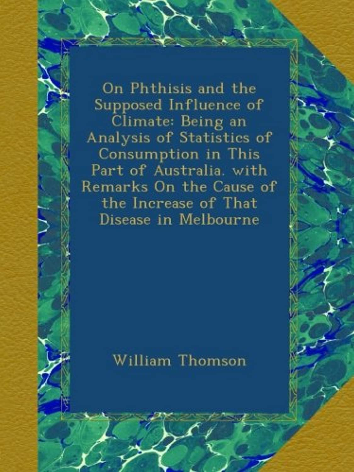 On Phthisis and the Supposed Influence of Climate: Being an Analysis of Statistics of Consumption in This Part of Australia. with Remarks On the Cause of the Increase of That Disease in Melbourne