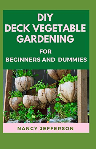 DIY Deck Vegetable GardenIng For Beginners and Dummies: Manual to Setting up Deck Vegetable Gardening!