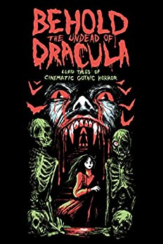 Behold the Undead of Dracula: Lurid Tales of Cinematic Gothic Horror by [Matthew M. Bartlett, Gwendolyn Kiste, Mer Whinery, Dominique Lamssies, William Tea, Tom Breen, Heather L. Levy, Sean M. Thompson, Christa Carmen, Thomas C. Mavroudis, Gemma Files]