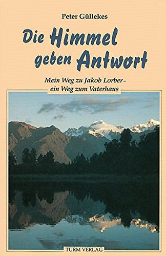 Die Himmel geben Antwort: Mein Weg zu Jakob Lorber - ein Weg zum Vaterhaus