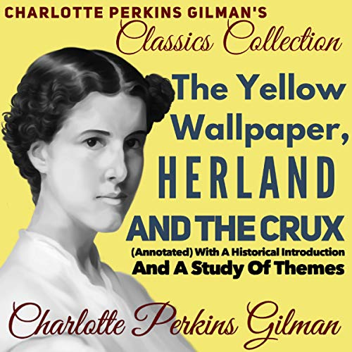 Charlotte Perkins Gilman Classics Collection: The Yellow Wallpaper, Herland, and The Crux: (Annotated) with a Historical Introduction and a Study of Themes Audiobook By Charlotte Perkins Gilman cover art