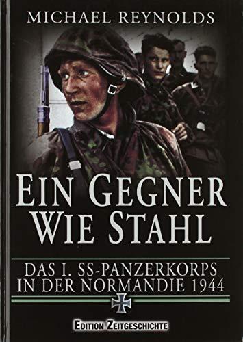 Ein Gegner wie Stahl: Das I. SS-Panzerkorbs in der Normandie 1944.: Das I. SS-Panzerkorps in der Normandie 1944