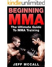 MMA: Beginning MMA: The Ultimate Guide to MMA Training (Martial Arts - MMA, Mixed Martial Arts, Grappling, Brazilian Jiu Jitsu) (English Edition)